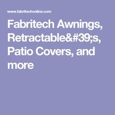 Fabritech Awnings, Retractable's, Patio Covers, and more