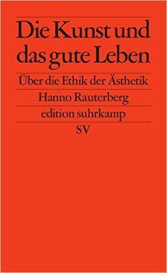 Die Kunst und das gute Leben: Über die Ethik der Ästhetik edition suhrkamp: Amazon.de: Hanno Rauterberg: Bücher