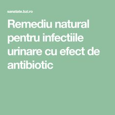Remediu natural pentru infectiile urinare cu efect de antibiotic