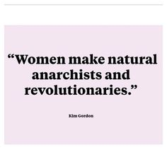 Women make natural anarchists and revolutionaries. - Kim Gordon of Sonic Youth