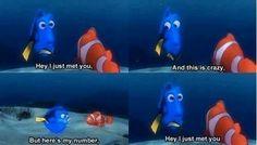 Hey I just met you... Finding Nemo :)