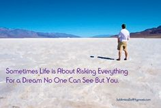 Sometimes life is about risking everything, for a dream no one can see but you.
