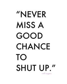 Never miss a good chance to shut up.
