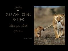 Mothers... You are doing better than you  think you are. Jeffrey R. Holland