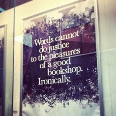 Words cannot do justice to the pleasures of a good bookshop.  Ironically.