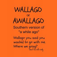 """Alilwallago.....Actually it would more than likely go like """"Alilwallago ya'll said ya wonned ta go with me.  Ahm fixin' ta leave inaminit."""""""