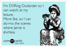 I'm DVRing Outlander so I can watch at my leisure. More like, so I can slo-mo the scenes where Jamie is shirtless