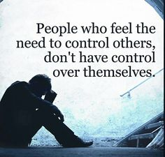 People who feel they need to control others don't have control over themselves.