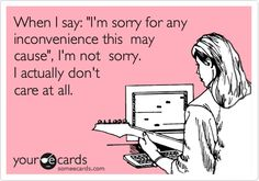 """Free, Workplace Ecard: When I say: """"I'm sorry for any inconvenience this  may cause"""", I'm not  sorry.  I actually don't   care at all."""