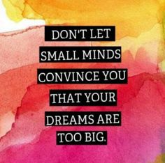Don't let small minds civics you that your dreams are too big.