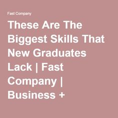 These Are The Biggest Skills That New Graduates Lack | Fast Company | Business + Innovation