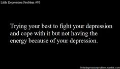 oh, the endless cycle. not having enough energy to fight your depression because of your depression.