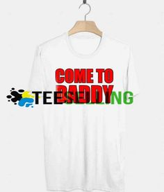 Come to Daddy T-shirt Adult UNISEX Price: 15.50 #graphicshirt Funny Shirt Sayings, Shirts With Sayings, Funny Shirts, Cute Graphic Tees, Graphic Shirts, Hoodies, Sweatshirts, Workout Shirts, How To Look Better