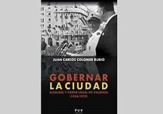 Gobernar la ciudad. Alcaldes y poder local en Valencia (1958-1979)