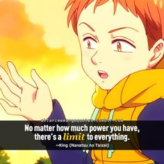 No matter how much power you have, there's a limit to everything. ~King (Nanatsu no Taizai)