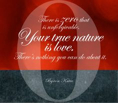 There is ZERO that is unforgivable. Your true nature is love. There's nothing you can do about it.  —Byron Katie