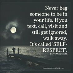 Never beg someone to be in your life. If you text, call, visit and still get ignored, walk away. It's called self-respect.