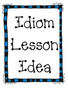 Need a new twist on teaching idioms? Use this lesson plan to give your students a fun way to show what they have learned about idioms. Students will be given a specific idiom, write the meaning and illustrate it. Then students then have a chance to share their