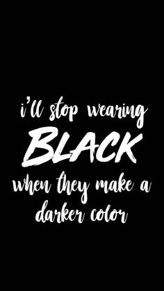 """I'll stop wearing black when they make a darker color"""