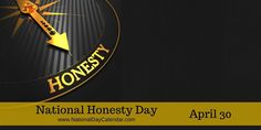 Posted to FB APRIL 30 NATIONAL HONESTY DAY April 30 is National Honesty Day in the United States. We know the different kinds of lies. We've spared someone's feelings or fudged the truth just a little or maybe…