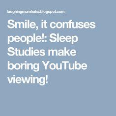 Smile, it confuses people!: Sleep Studies make boring YouTube viewing!