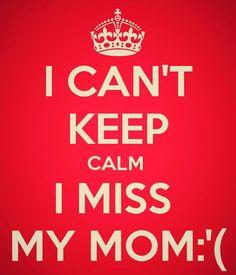 I can't Keep Calm I miss my MOM :'(