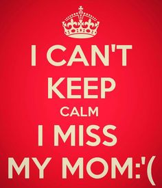 I can't Keep Calm I miss my MOM :'(