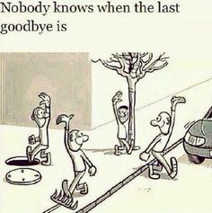This quote has a lot of truth in it, we never know when is our last goodbye. You never know what will happen next. Its means a lot to me because i believe that we dont know what will happen next. We make plans for future but nobody knows if we will be alive or not. We say goodbye to each other when we leave hoping to meet one another again. But maybe thats our last goodbye. This applies to greater world because i am not the only one who thinks that the whole world thinks life is…
