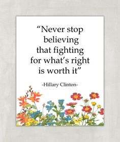 """""""Never Stop Believing That Fighting For What's Right Is Worth It"""" Motivational Inspirational Hillary Clinton Quote Print - 8x10 ((Unframed Print)). Words to live by because LOVE TRUMPS HATE. VERY IMPORTANT! SIDE EFFECTS OF PRINTS REVEALED! Dear friend, please note that these items could seriously beautify your room, set you in a great mood, or motivate you to achieve your dreams! They may also make your friends smile and jump up and down...and may make you do the same. Even kitties and..."""