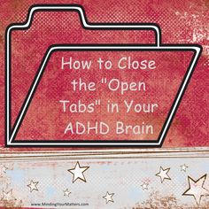"""How to Close The """"Open Tabs"""" in Your ADHD Brain"""