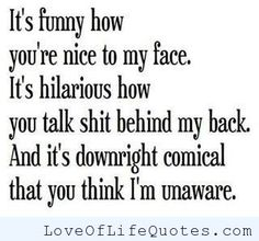 Nice to my face, talk sh-t behind my back - http://www.loveoflifequotes.com/funny/nice-to-my-face-talk-sh-t-behind-my-back/