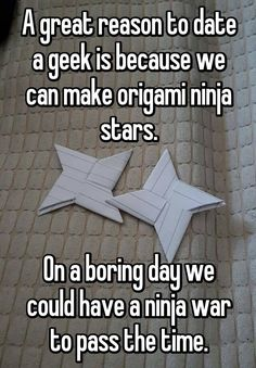 A great reason to date a geek is because we can make origami ninja stars. On a boring day we could have a ninja war to pass the time.