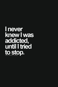I never knew I was addicted until I tried to stop