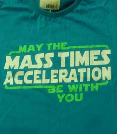 May the mass times acceleration be with you.Get it?? Because Mass times acceleration equals force? Haha, physics joke.