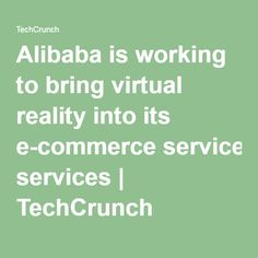 Alibaba is working to bring virtual reality into its e-commerce services   TechCrunch
