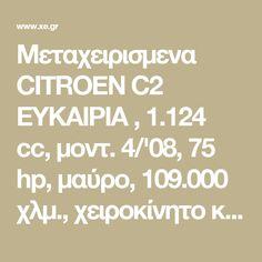 Μεταχειρισμενα CITROEN C2 ΕΥΚΑΙΡΙΑ , 1.124 cc, μοντ. 4/'08, 75 hp, μαύρο, 109.000 χλμ., χειροκίνητο κιβώτιο, κίνηση μπροστά, 3θυρο, υδρ. τιμόνι, ABS, 4 αερόσακοι, ηλεκ. παράθυρα, a/c, immobilizer, ράδιο-cd, βενζί...