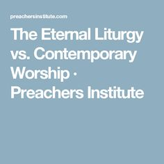 The Eternal Liturgy vs. Contemporary Worship · Preachers Institute