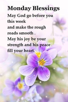 Monday Blessings  May God go before you this week and make the rough roads smooth . May his joy be your strength and his peace fill your heart.