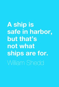 """""""A ship is safe in harbor, but that's not what ships are for.""""  ― William Shedd"""