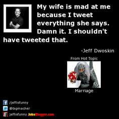 My wife is mad at me because I tweet everything she says. Damn it. I shouldn't have tweeted that. -  by Jeff Dwoskin