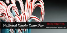 NATIONAL CANDY CANE DAY National Candy Cane Day is celebrated across the United States each year on December 26. In 1844, a recipe for a straight peppermint candy stick, which was white with colore...