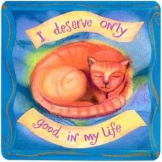 I deserve only good in my life!