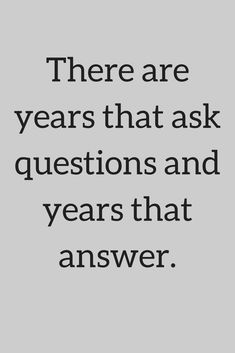 Quotes There are years that ask questions and years that answer.