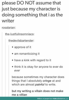 You cannot blame a writer for what a character does or says. There are plenty of things that happen in my books that I definitely do not think it's okay to do. Writing Humor, Writing Quotes, Writing Advice, Writing Help, Writing A Book, Writing Prompts, Writing Ideas, Reading Books, Infp