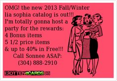OMG! the new 2013 Fall/Winter  lia sophia catalog is out!!! I'm totally gonna host a party for the rewards: 4 Bonus items 5 1/2 price items & up to 40% in Free!!!      Call Sonnee ASAP:         (304) 888-2910