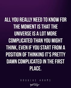 "All you really need to know for the moment is that the universe is a lot more complicated than you might think, even if you start from a position of thinking it's pretty damn complicated in the first place."" ―Douglas"