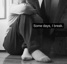Some days, i break.