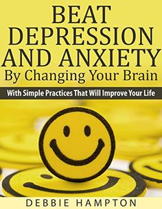 Beat Depression And Anxiety By Changing Your Brain by Debbie Hampton