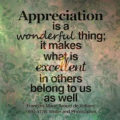 """""""Appreciation is a wonderful thing: It makes what is excellent in others belong to us as well."""" - Voltaire"""
