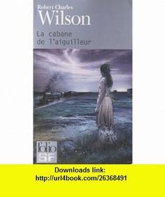 La cabane de laiguilleur (French Edition) (9782070441242) Robert Charles Wilson , ISBN-10: 2070441245  , ISBN-13: 978-2070441242 ,  , tutorials , pdf , ebook , torrent , downloads , rapidshare , filesonic , hotfile , megaupload , fileserve